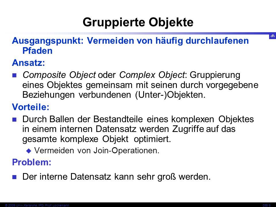 91 © 2009 Univ,Karlsruhe, IPD, Prof. LockemannDBI 8 Gruppierte Objekte Ausgangspunkt: Vermeiden von häufig durchlaufenen Pfaden Ansatz: Composite Obje