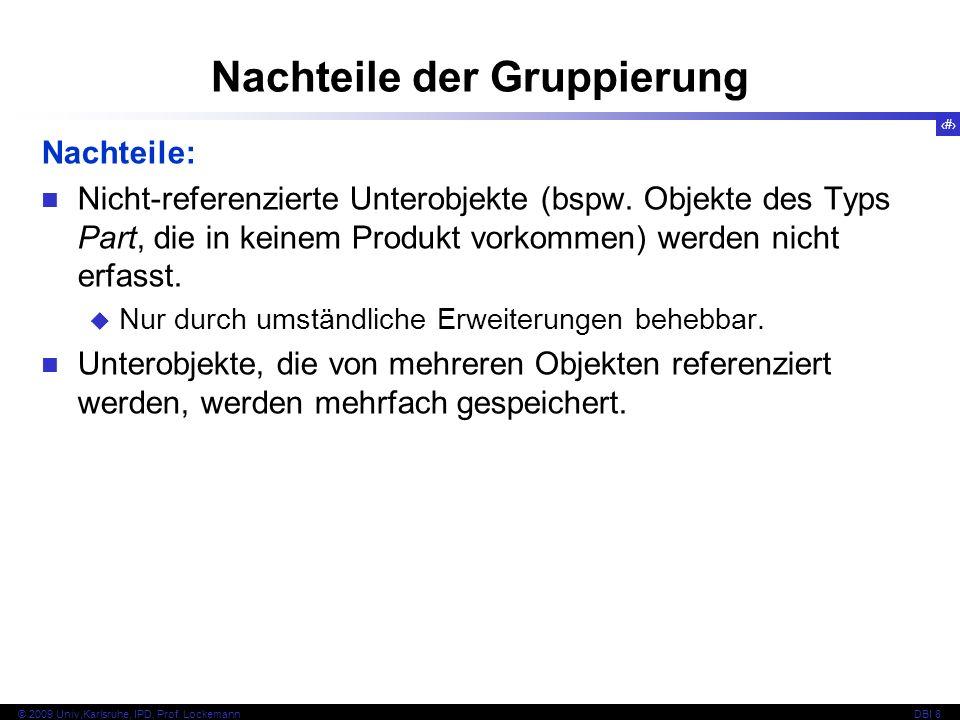 94 © 2009 Univ,Karlsruhe, IPD, Prof. LockemannDBI 8 Nachteile der Gruppierung Nachteile: Nicht-referenzierte Unterobjekte (bspw. Objekte des Typs Part