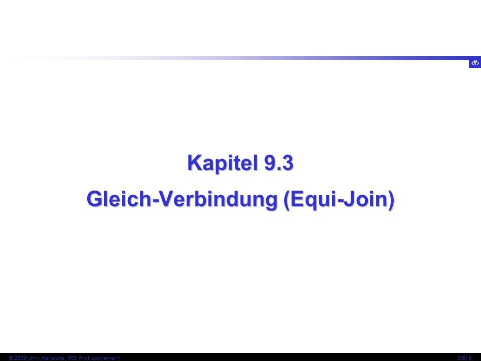 33 © 2009 Univ,Karlsruhe, IPD, Prof. LockemannDBI 9 Kapitel 9.3 Gleich-Verbindung (Equi-Join)