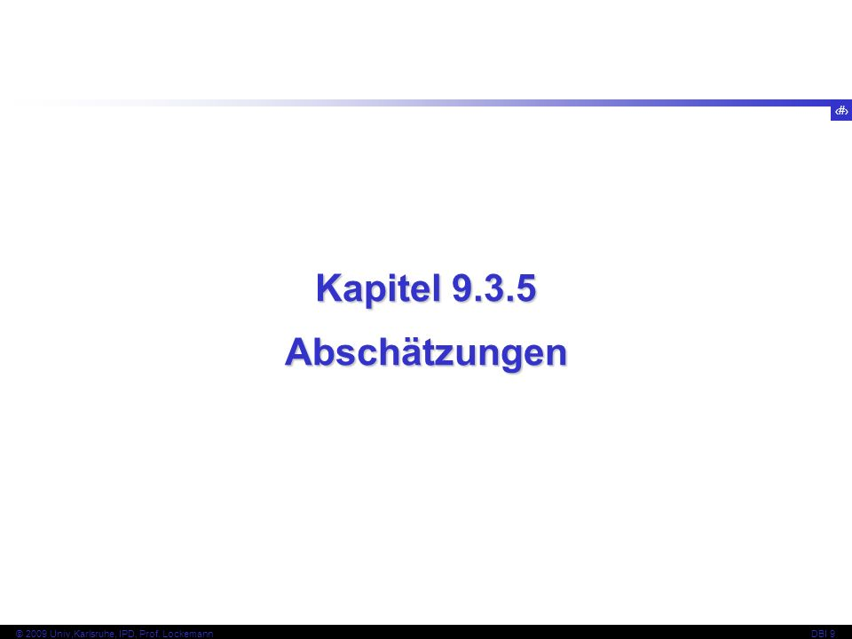 69 © 2009 Univ,Karlsruhe, IPD, Prof. LockemannDBI 9 Kapitel 9.3.5 Abschätzungen