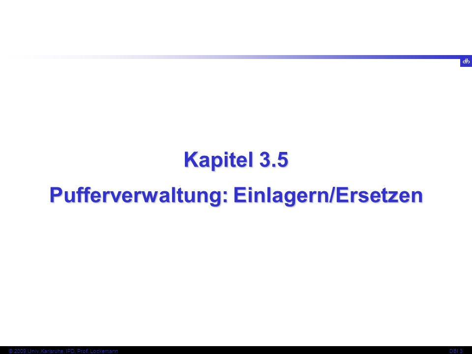 47 © 2009 Univ,Karlsruhe, IPD, Prof. LockemannDBI 3 Kapitel 3.5 Pufferverwaltung: Einlagern/Ersetzen