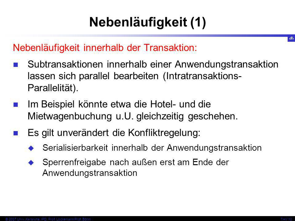 10 © 2007 Univ,Karlsruhe, IPD, Prof. Lockemann/Prof. BöhmTAV 12 Nebenläufigkeit (1) Nebenläufigkeit innerhalb der Transaktion: Subtransaktionen innerh