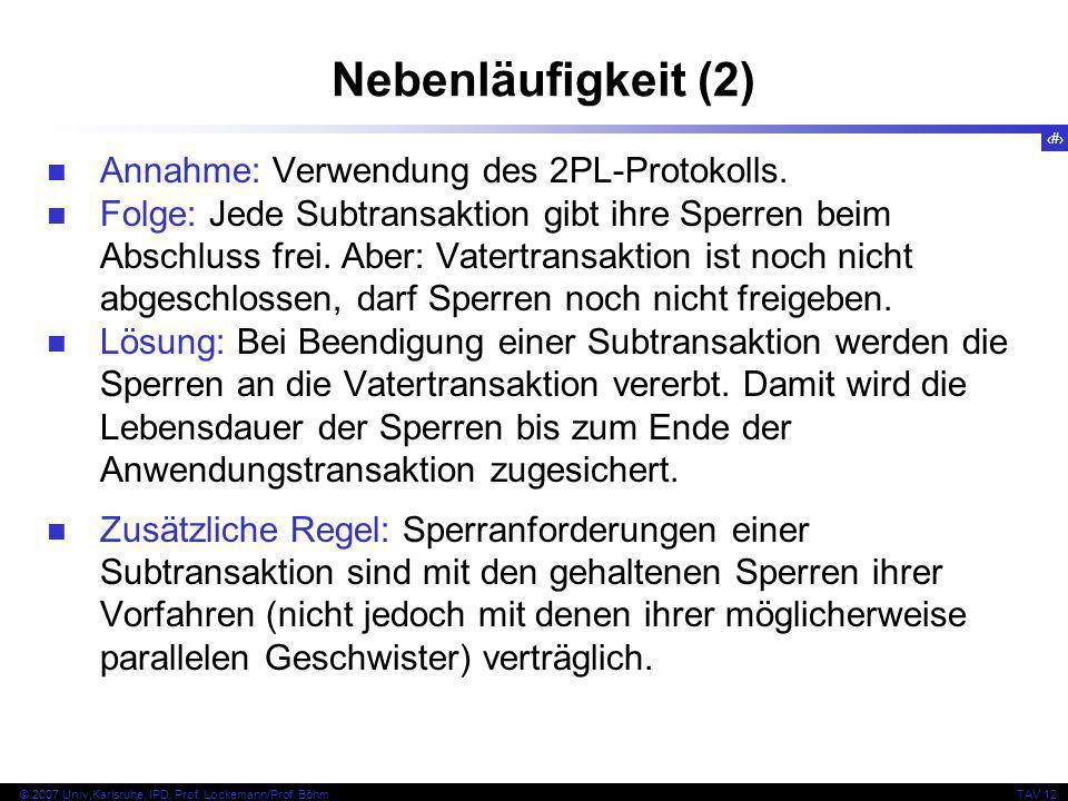 11 © 2007 Univ,Karlsruhe, IPD, Prof. Lockemann/Prof. BöhmTAV 12 Nebenläufigkeit (2) Annahme: Verwendung des 2PL-Protokolls. Folge: Jede Subtransaktion