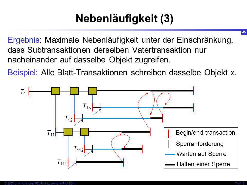 12 © 2007 Univ,Karlsruhe, IPD, Prof. Lockemann/Prof. BöhmTAV 12 Nebenläufigkeit (3) Ergebnis: Maximale Nebenläufigkeit unter der Einschränkung, dass S
