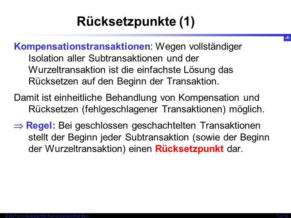14 © 2007 Univ,Karlsruhe, IPD, Prof. Lockemann/Prof. BöhmTAV 12 Rücksetzpunkte (1) Kompensationstransaktionen: Wegen vollständiger Isolation aller Sub