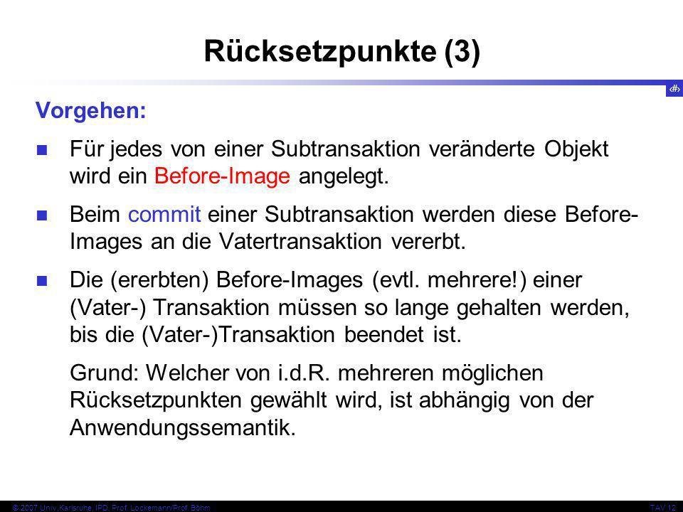 16 © 2007 Univ,Karlsruhe, IPD, Prof. Lockemann/Prof. BöhmTAV 12 Rücksetzpunkte (3) Vorgehen: Für jedes von einer Subtransaktion veränderte Objekt wird