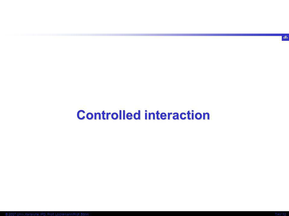 18 © 2007 Univ,Karlsruhe, IPD, Prof. Lockemann/Prof. BöhmTAV 12 Controlled interaction
