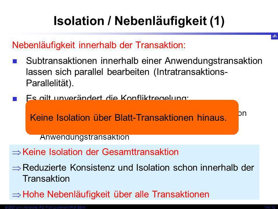 22 © 2007 Univ,Karlsruhe, IPD, Prof. Lockemann/Prof. BöhmTAV 12 Isolation / Nebenläufigkeit (1) Nebenläufigkeit innerhalb der Transaktion: Subtransakt