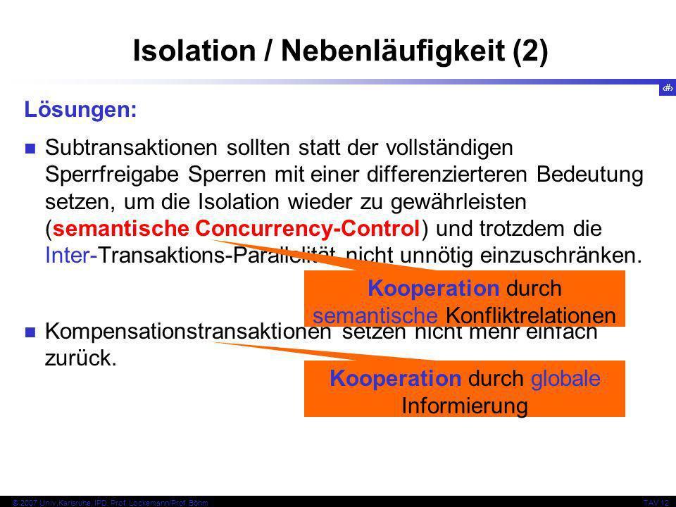 27 © 2007 Univ,Karlsruhe, IPD, Prof. Lockemann/Prof. BöhmTAV 12 Isolation / Nebenläufigkeit (2) Lösungen: Subtransaktionen sollten statt der vollständ