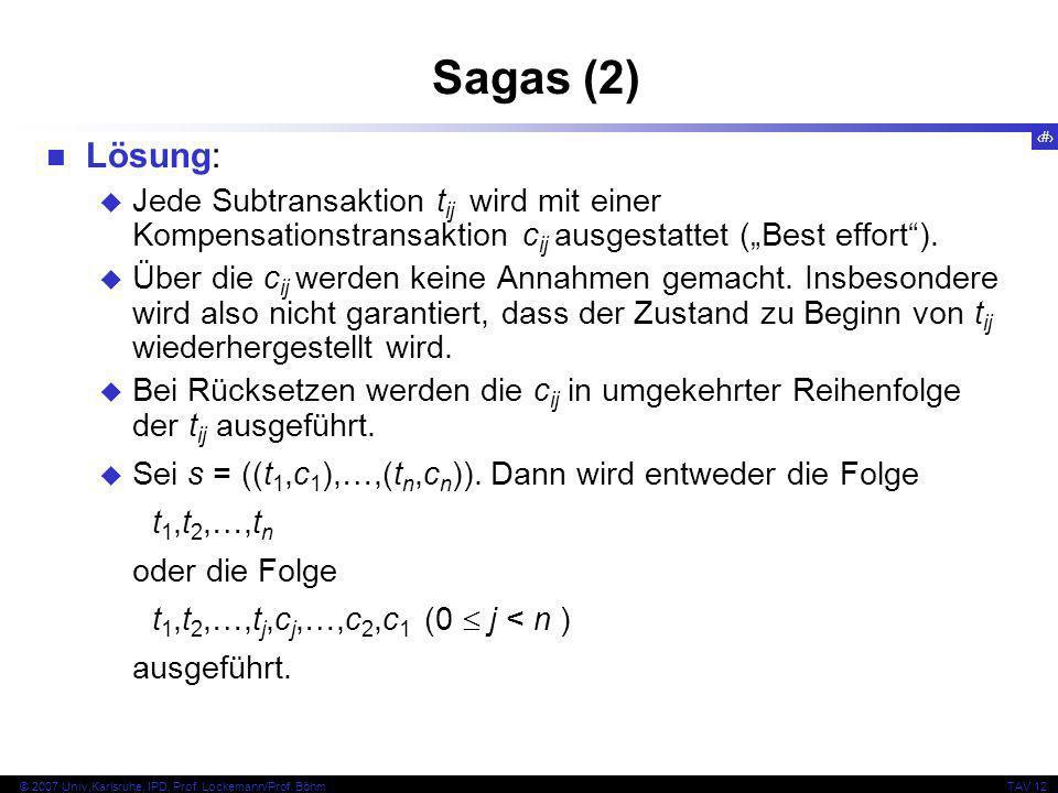30 © 2007 Univ,Karlsruhe, IPD, Prof. Lockemann/Prof. BöhmTAV 12 Sagas (2) Lösung: Jede Subtransaktion t ij wird mit einer Kompensationstransaktion c i