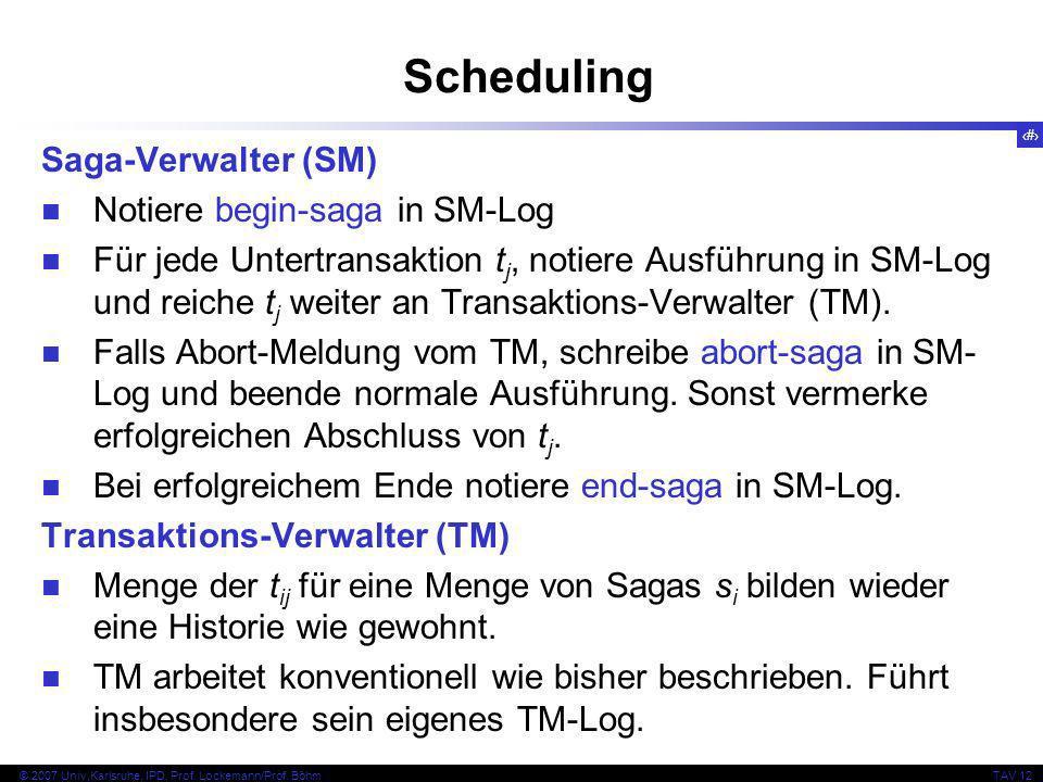31 © 2007 Univ,Karlsruhe, IPD, Prof. Lockemann/Prof. BöhmTAV 12 Scheduling Saga-Verwalter (SM) Notiere begin-saga in SM-Log Für jede Untertransaktion