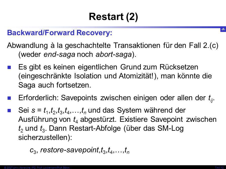 34 © 2007 Univ,Karlsruhe, IPD, Prof. Lockemann/Prof. BöhmTAV 12 Restart (2) Backward/Forward Recovery: Abwandlung à la geschachtelte Transaktionen für
