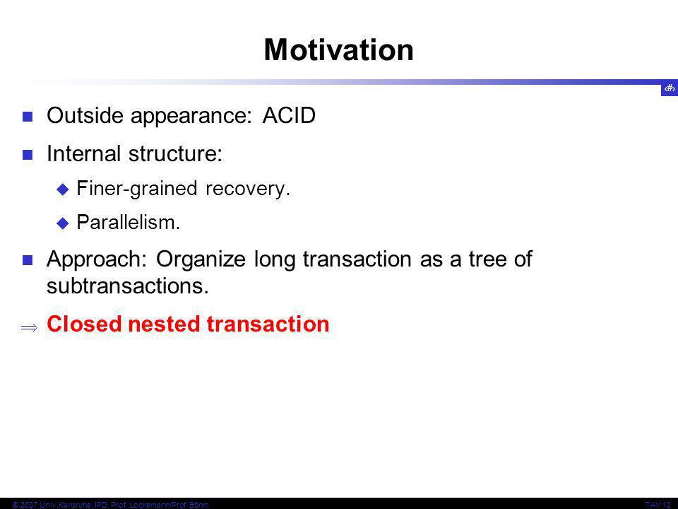 4 © 2007 Univ,Karlsruhe, IPD, Prof. Lockemann/Prof. BöhmTAV 12 Motivation Outside appearance: ACID Internal structure: Finer-grained recovery. Paralle