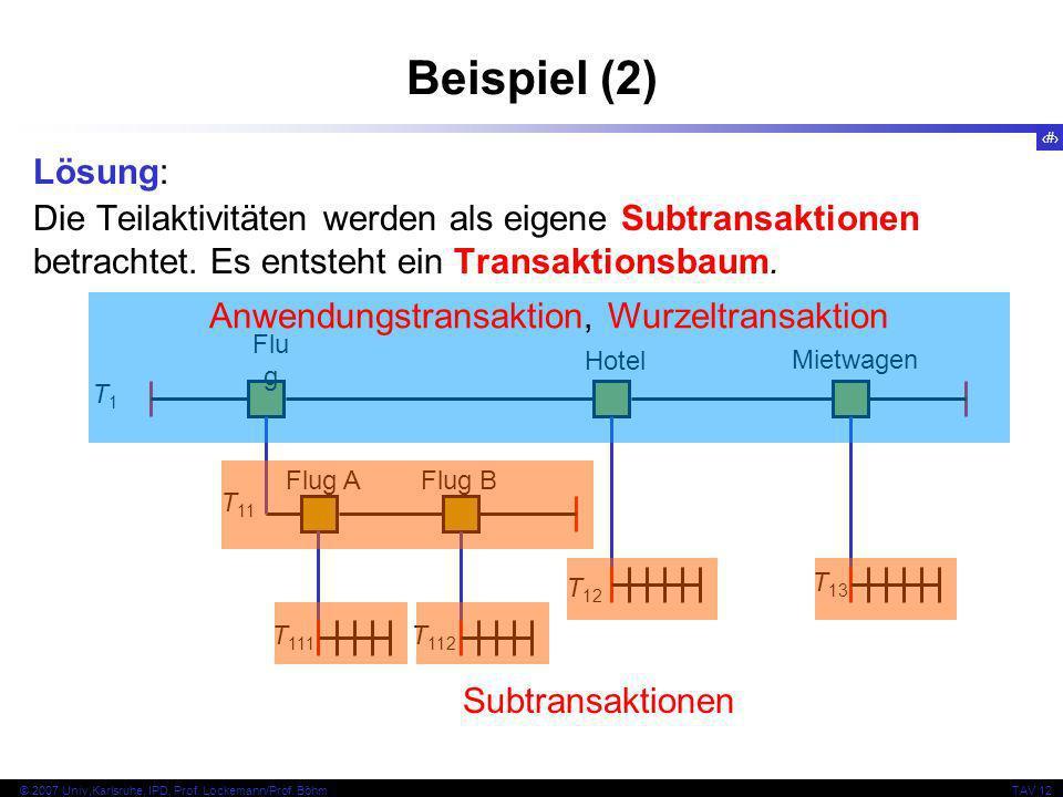 6 © 2007 Univ,Karlsruhe, IPD, Prof. Lockemann/Prof. BöhmTAV 12 T 12 Flu g Hotel Mietwagen Flug AFlug B T1T1 T 11 T 111 T 112 T 13 Beispiel (2) Lösung: