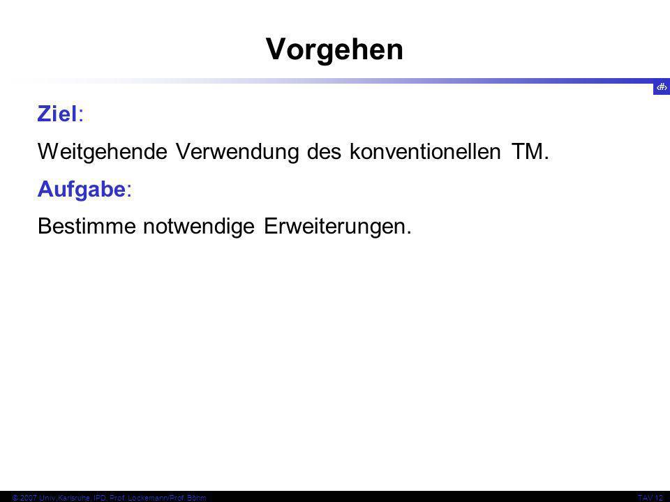 7 © 2007 Univ,Karlsruhe, IPD, Prof. Lockemann/Prof. BöhmTAV 12 Vorgehen Ziel: Weitgehende Verwendung des konventionellen TM. Aufgabe: Bestimme notwend