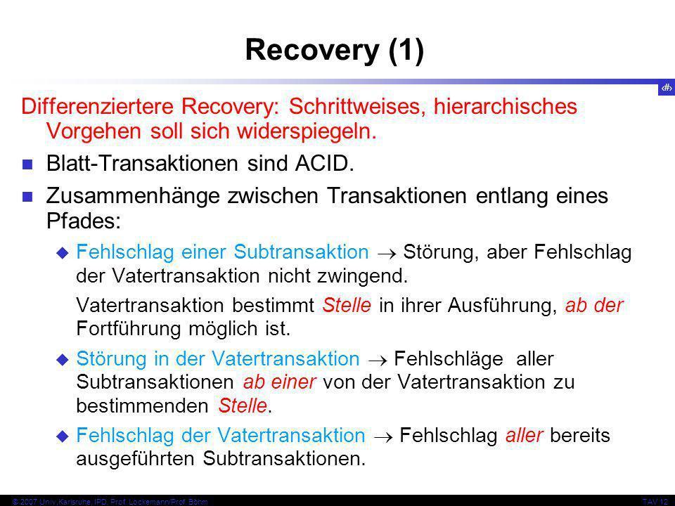 8 © 2007 Univ,Karlsruhe, IPD, Prof. Lockemann/Prof. BöhmTAV 12 Recovery (1) Differenziertere Recovery: Schrittweises, hierarchisches Vorgehen soll sic