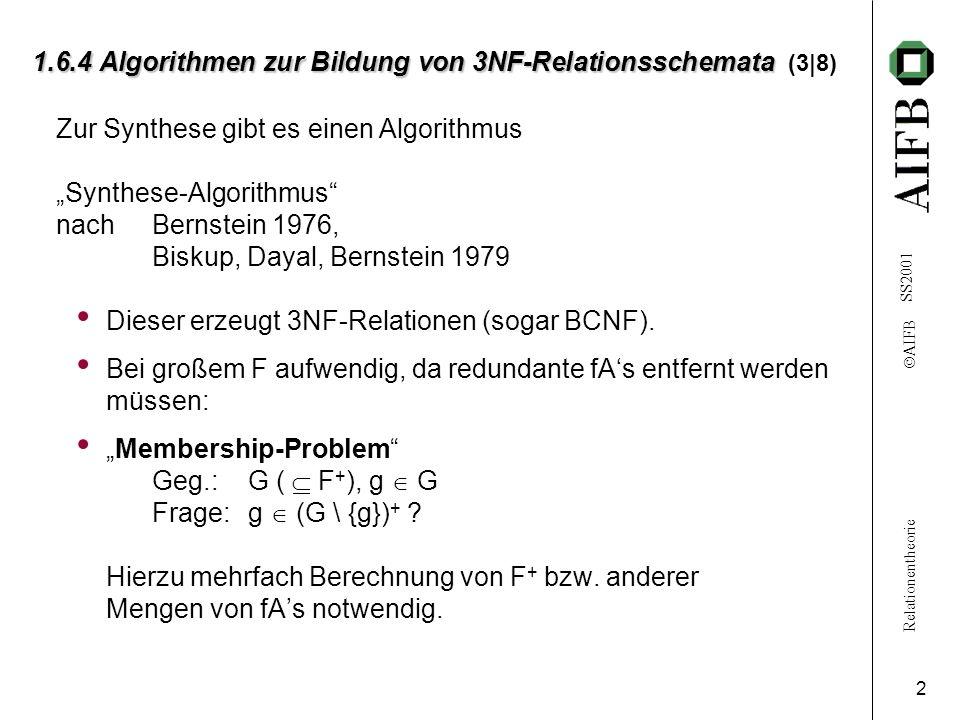Relationentheorie AIFB SS2001 3 1.6.4 Algorithmen zur Bildung von 3NF-Relationsschemata 1.6.4 Algorithmen zur Bildung von 3NF-Relationsschemata (4|8) Synthesealgorithmus (grob) Gegeben: U, F (U); Relation r:(U | F); K (bel.) Schlüssel [A]Wandle F um zu H mit H ~ F und H möglichst einfach: H: L 1 R 1 ; L 2 R 2 ;...; L k R k o.B.d.A.: i j L i L j ; L i R i = Ø (i, j = 1,..., k) [B]Mache aus jedem L i R i eine Relation r i :(L i R i | L i R i ) (i = 1,..., k) Ist (r 1, r 2,..., r k ) eine Zerlegung von r.