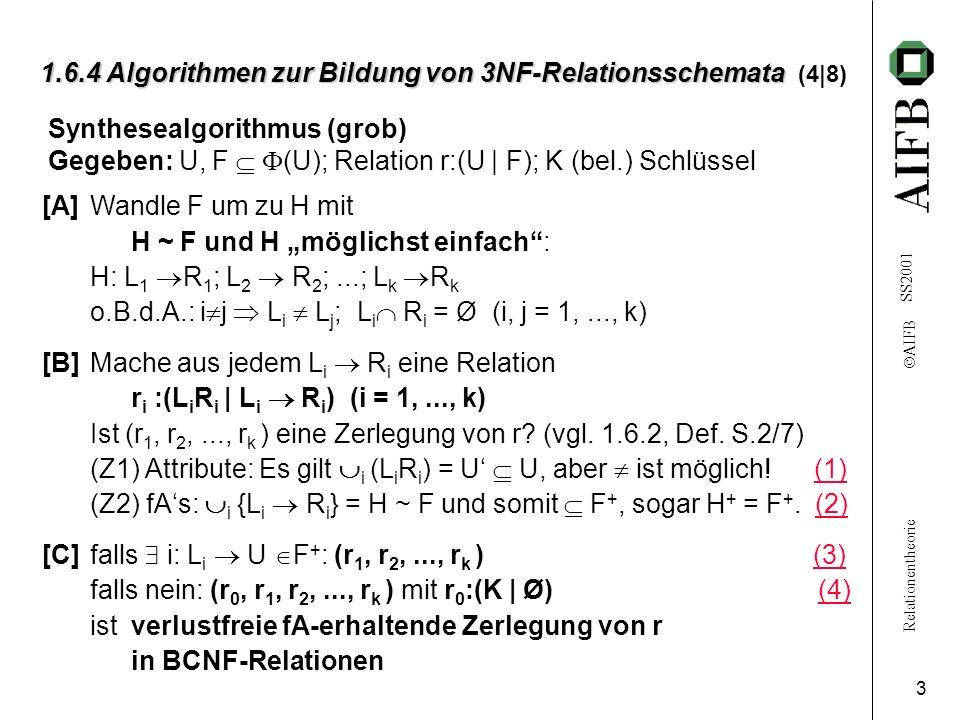 Relationentheorie AIFB SS2001 4 1.6.4 Algorithmen zur Bildung von 3NF-Relationsschemata 1.6.4 Algorithmen zur Bildung von 3NF-Relationsschemata (5|8) (1)Sei S:= U \ U; dann gilt: a S: a ist Attribut jedes Schlüssels in r.
