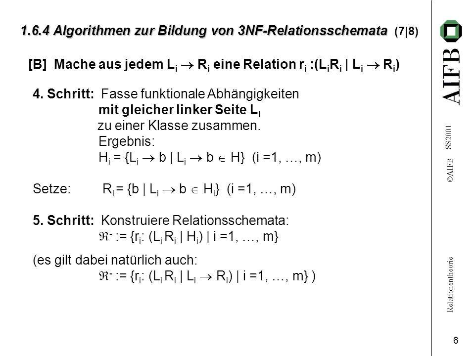 Relationentheorie AIFB SS2001 6 1.6.4 Algorithmen zur Bildung von 3NF-Relationsschemata 1.6.4 Algorithmen zur Bildung von 3NF-Relationsschemata (7|8) [B] Mache aus jedem L i R i eine Relation r i :(L i R i | L i R i ) 4.