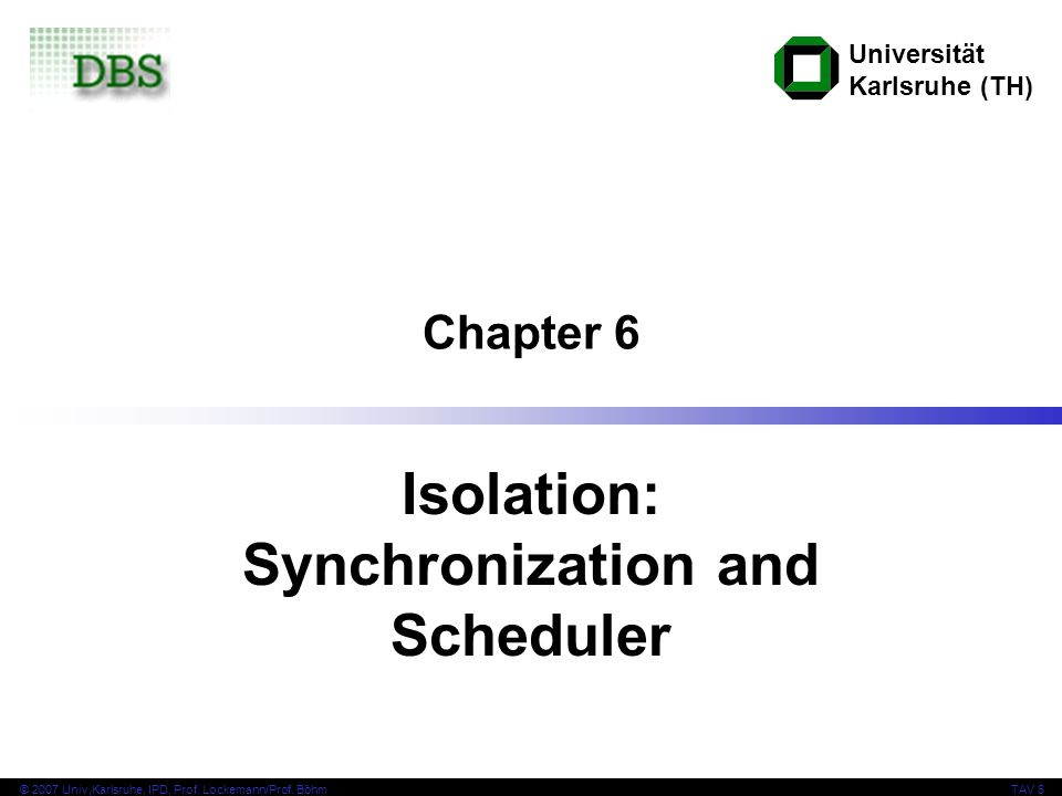 Universität Karlsruhe (TH) © 2007 Univ,Karlsruhe, IPD, Prof. Lockemann/Prof. BöhmTAV 6 Chapter 6 Isolation: Synchronization and Scheduler