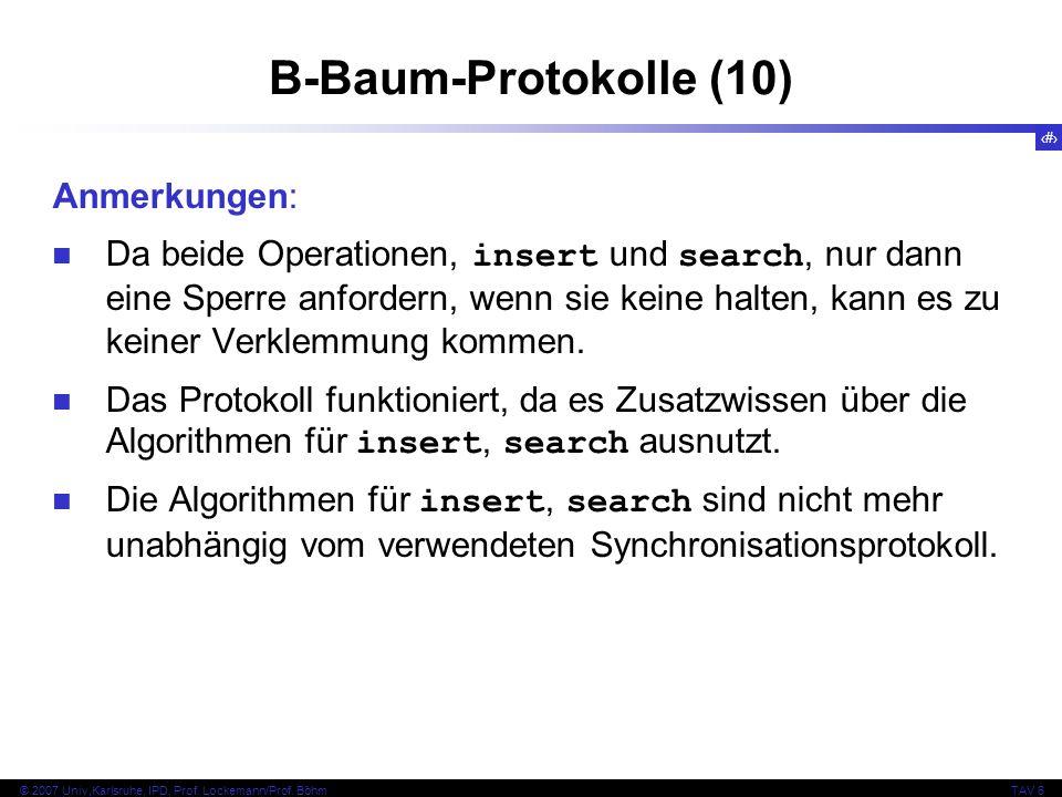 102 © 2007 Univ,Karlsruhe, IPD, Prof. Lockemann/Prof. BöhmTAV 6 B-Baum-Protokolle (10) Anmerkungen: Da beide Operationen, insert und search, nur dann