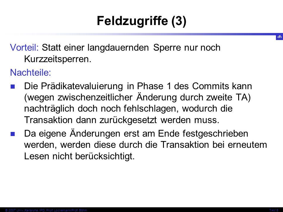 106 © 2007 Univ,Karlsruhe, IPD, Prof. Lockemann/Prof. BöhmTAV 6 Feldzugriffe (3) Vorteil: Statt einer langdauernden Sperre nur noch Kurzzeitsperren. N