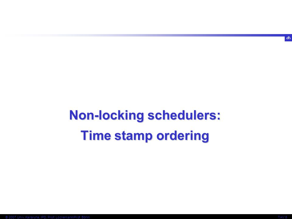 110 © 2007 Univ,Karlsruhe, IPD, Prof. Lockemann/Prof. BöhmTAV 6 Non-locking schedulers: Time stamp ordering