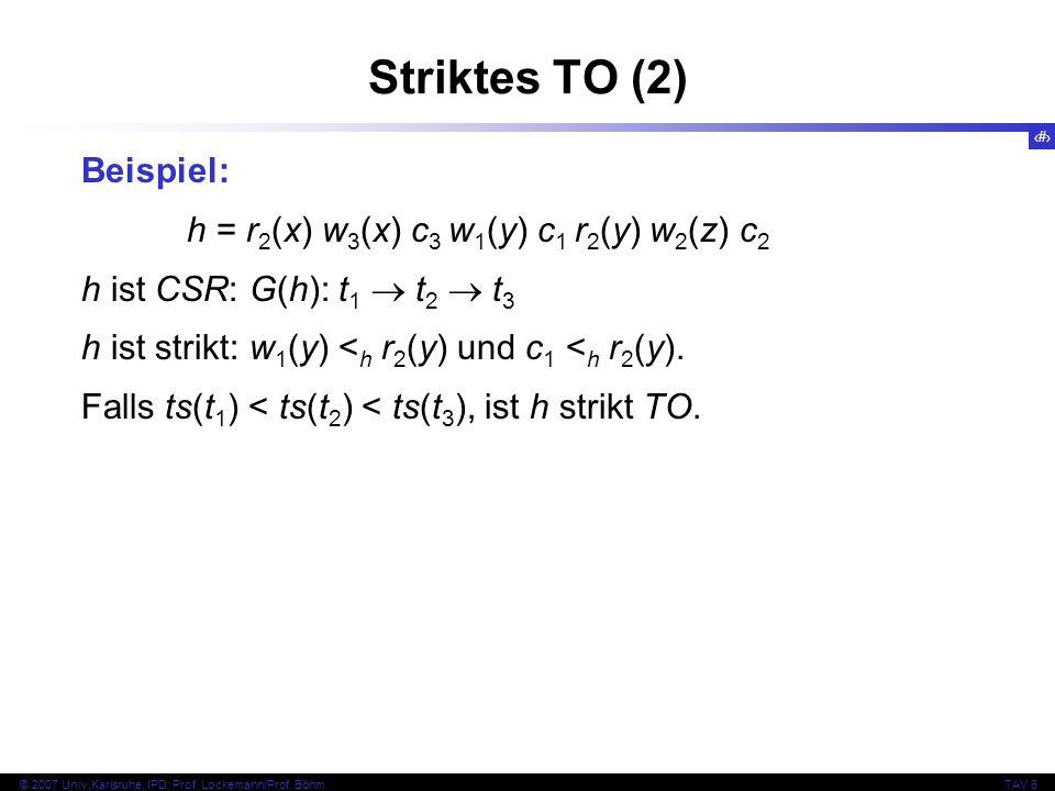 121 © 2007 Univ,Karlsruhe, IPD, Prof. Lockemann/Prof. BöhmTAV 6 Striktes TO (2) Beispiel: h = r 2 (x) w 3 (x) c 3 w 1 (y) c 1 r 2 (y) w 2 (z) c 2 h is
