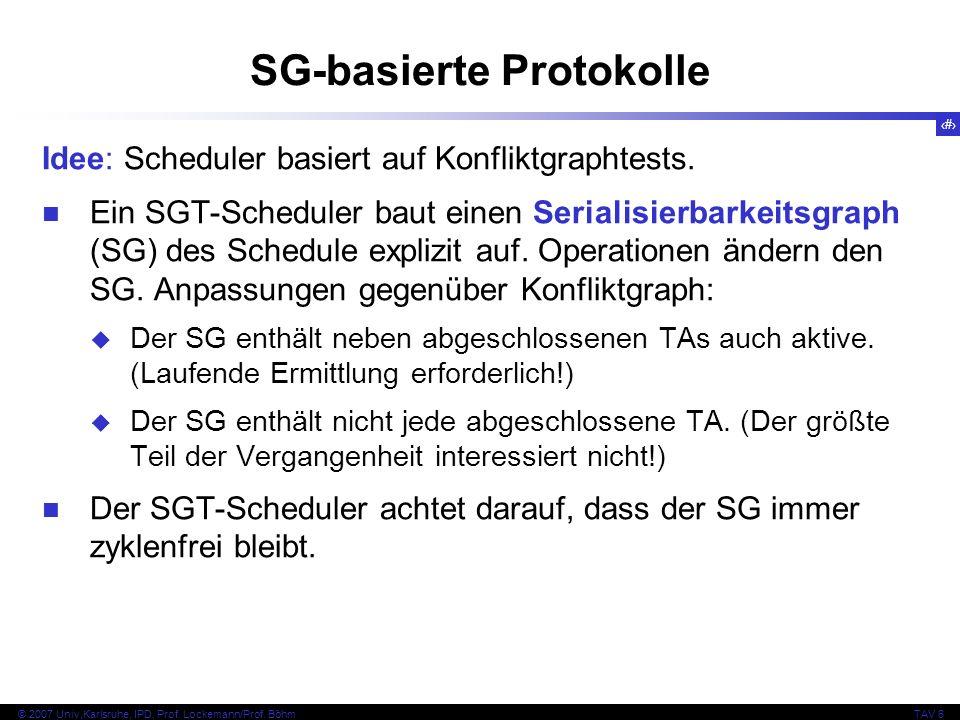 122 © 2007 Univ,Karlsruhe, IPD, Prof. Lockemann/Prof. BöhmTAV 6 SG-basierte Protokolle Idee: Scheduler basiert auf Konfliktgraphtests. Ein SGT-Schedul