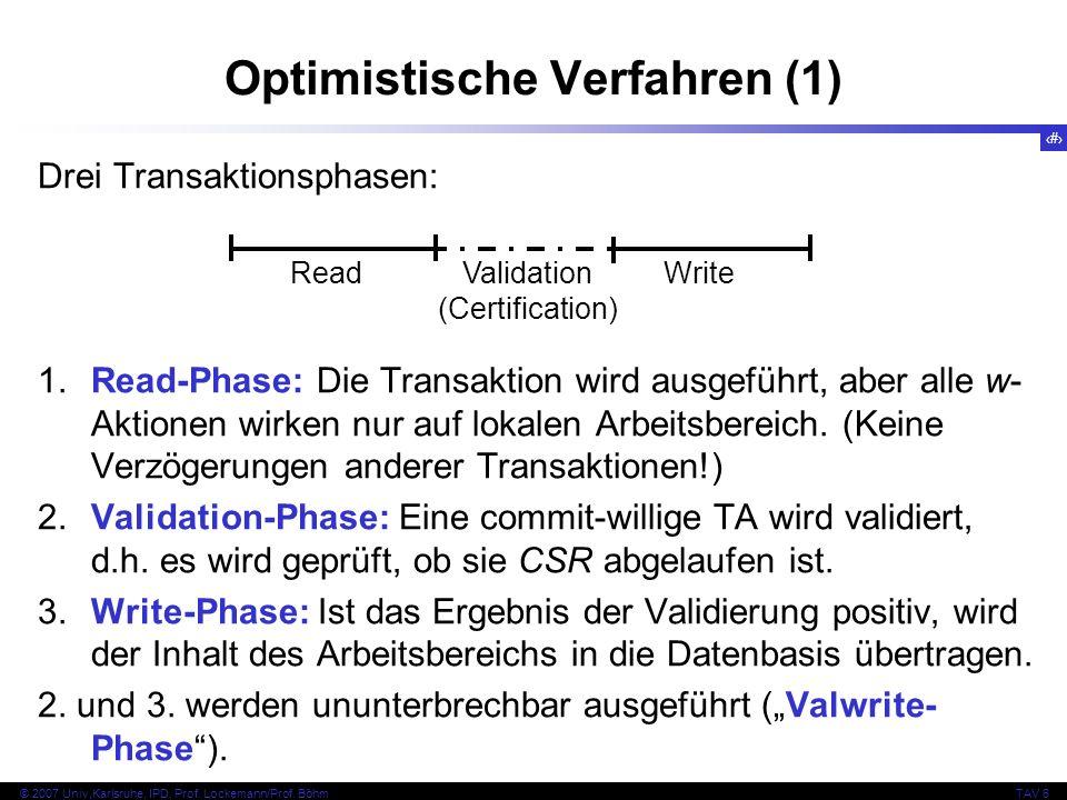 128 © 2007 Univ,Karlsruhe, IPD, Prof. Lockemann/Prof. BöhmTAV 6 Optimistische Verfahren (1) Drei Transaktionsphasen: 1.Read-Phase: Die Transaktion wir