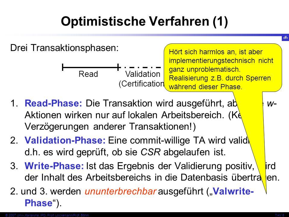 129 © 2007 Univ,Karlsruhe, IPD, Prof. Lockemann/Prof. BöhmTAV 6 Optimistische Verfahren (1) Drei Transaktionsphasen: 1.Read-Phase: Die Transaktion wir