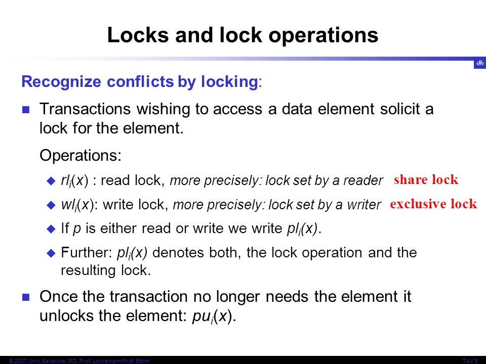 14 © 2007 Univ,Karlsruhe, IPD, Prof. Lockemann/Prof. BöhmTAV 6 Locks and lock operations Recognize conflicts by locking: Transactions wishing to acces
