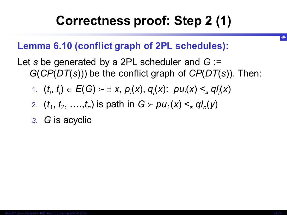 26 © 2007 Univ,Karlsruhe, IPD, Prof. Lockemann/Prof. BöhmTAV 6 Correctness proof: Step 2 (1) Lemma 6.10 (conflict graph of 2PL schedules): Let s be ge