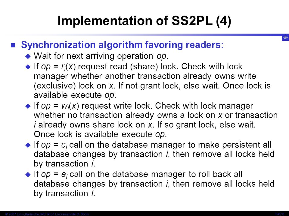 48 © 2007 Univ,Karlsruhe, IPD, Prof. Lockemann/Prof. BöhmTAV 6 Implementation of SS2PL (4) Synchronization algorithm favoring readers: Wait for next a