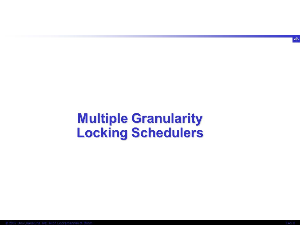 50 © 2007 Univ,Karlsruhe, IPD, Prof. Lockemann/Prof. BöhmTAV 6 Multiple Granularity Locking Schedulers