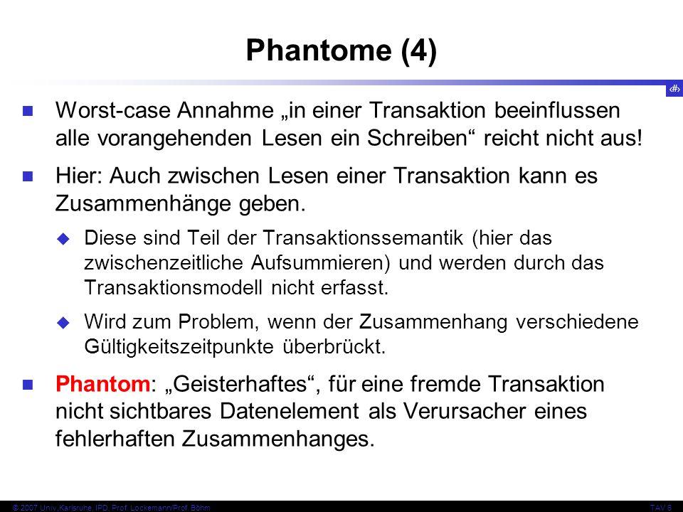54 © 2007 Univ,Karlsruhe, IPD, Prof. Lockemann/Prof. BöhmTAV 6 Phantome (4) Worst-case Annahme in einer Transaktion beeinflussen alle vorangehenden Le