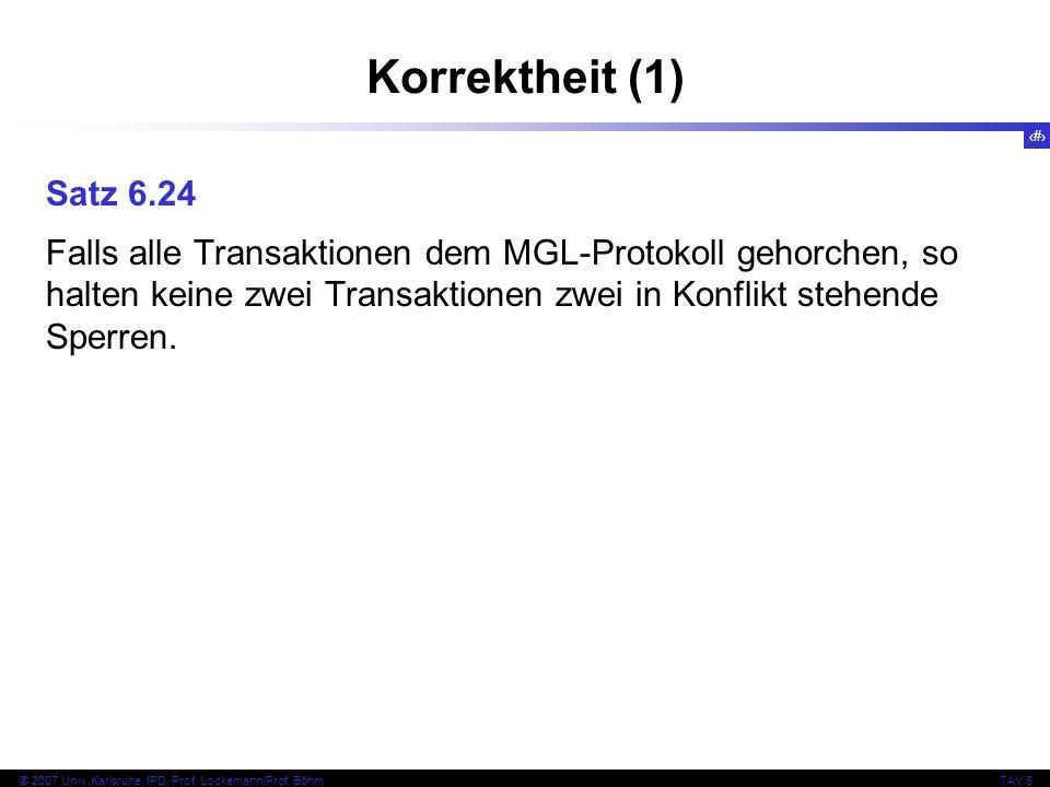 68 © 2007 Univ,Karlsruhe, IPD, Prof. Lockemann/Prof. BöhmTAV 6 Korrektheit (1) Satz 6.24 Falls alle Transaktionen dem MGL-Protokoll gehorchen, so halt