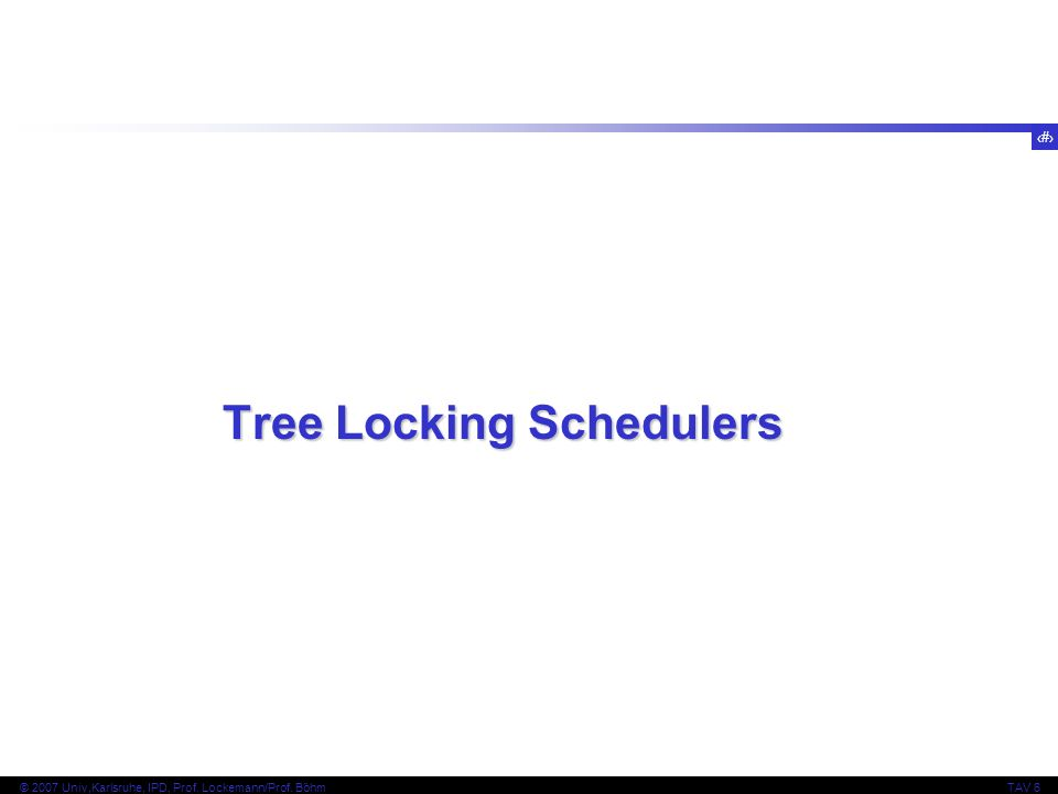 76 © 2007 Univ,Karlsruhe, IPD, Prof. Lockemann/Prof. BöhmTAV 6 Tree Locking Schedulers