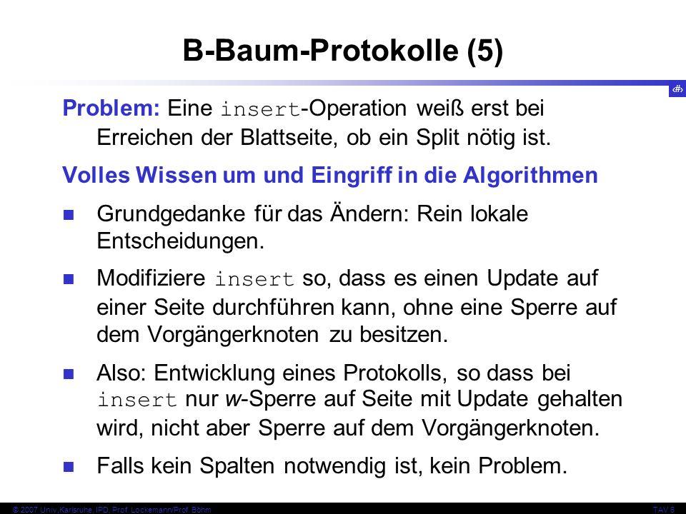 96 © 2007 Univ,Karlsruhe, IPD, Prof. Lockemann/Prof. BöhmTAV 6 B-Baum-Protokolle (5) Problem: Eine insert -Operation weiß erst bei Erreichen der Blatt