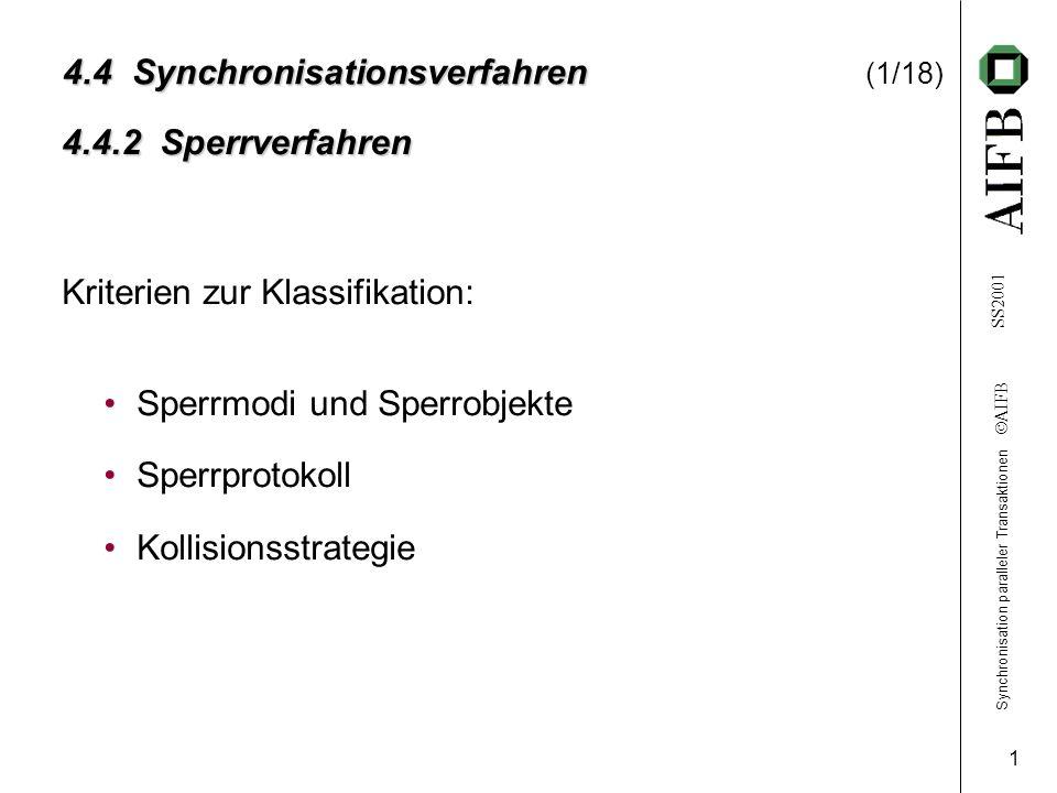 Synchronisation paralleler Transaktionen AIFB SS2001 1 4.4Synchronisationsverfahren 4.4 Synchronisationsverfahren (1/18) Sperrmodi und Sperrobjekte Sperrprotokoll Kollisionsstrategie 4.4.2 Sperrverfahren Kriterien zur Klassifikation: