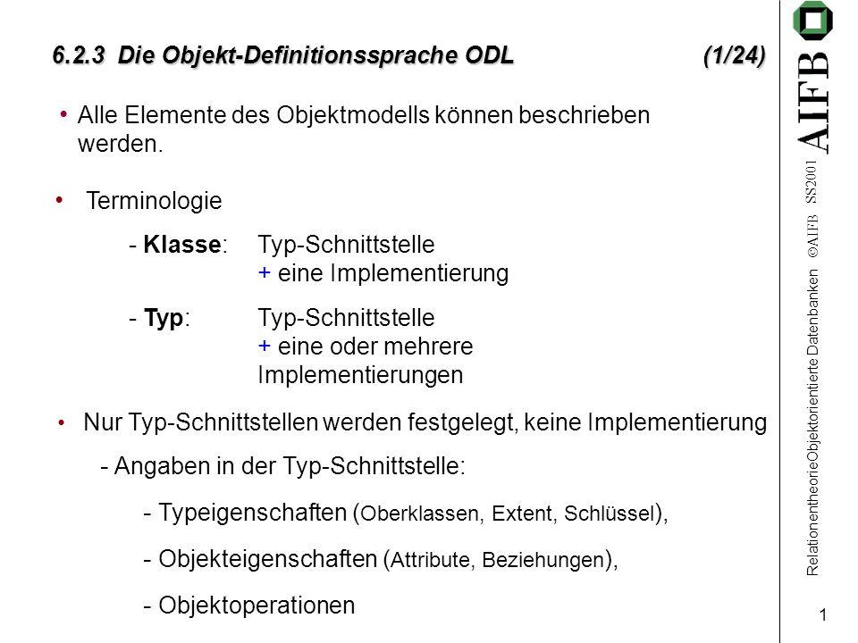 RelationentheorieObjektorientierte Datenbanken AIFB SS2001 1 6.2.3 Die Objekt-Definitionssprache ODL (1/24) Alle Elemente des Objektmodells können beschrieben werden.