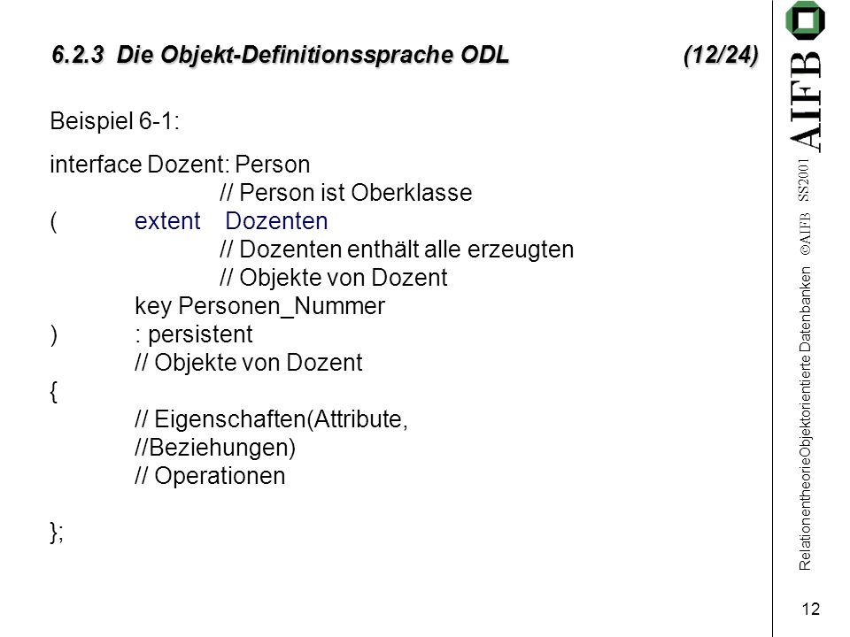 RelationentheorieObjektorientierte Datenbanken AIFB SS2001 12 6.2.3 Die Objekt-Definitionssprache ODL (12/24) Beispiel 6-1: interface Dozent: Person /
