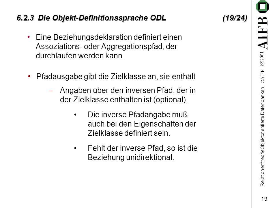 RelationentheorieObjektorientierte Datenbanken AIFB SS2001 19 6.2.3 Die Objekt-Definitionssprache ODL (19/24) Eine Beziehungsdeklaration definiert einen Assoziations- oder Aggregationspfad, der durchlaufen werden kann.