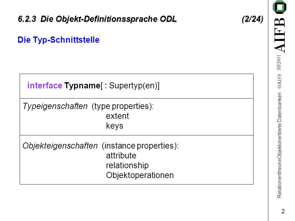 RelationentheorieObjektorientierte Datenbanken AIFB SS2001 2 6.2.3 Die Objekt-Definitionssprache ODL (2/24) Die Typ-Schnittstelle interface Typname[ : Supertyp(en)] Typeigenschaften (type properties): extent keys Objekteigenschaften (instance properties): attribute relationship Objektoperationen