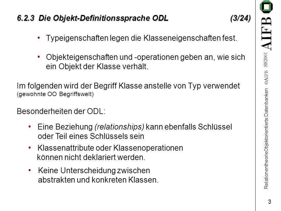 RelationentheorieObjektorientierte Datenbanken AIFB SS2001 3 6.2.3 Die Objekt-Definitionssprache ODL (3/24) Typeigenschaften legen die Klasseneigenschaften fest.