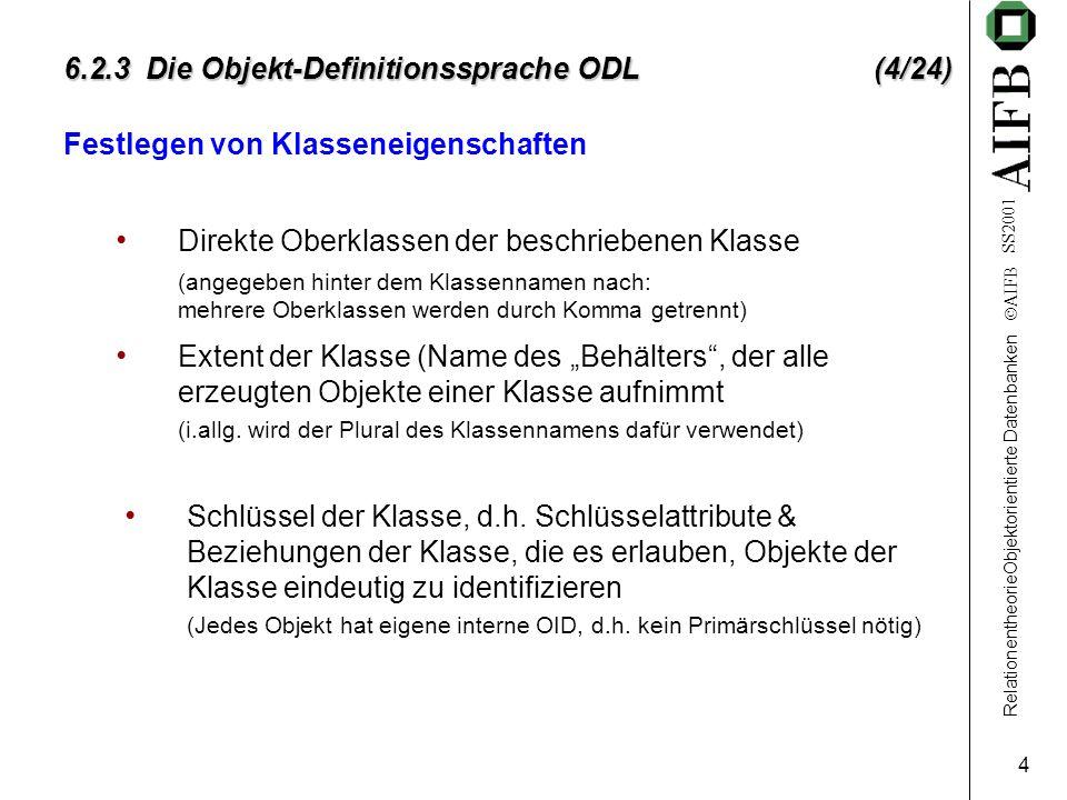RelationentheorieObjektorientierte Datenbanken AIFB SS2001 4 6.2.3 Die Objekt-Definitionssprache ODL (4/24) Festlegen von Klasseneigenschaften Direkte Oberklassen der beschriebenen Klasse Extent der Klasse (Name des Behälters, der alle erzeugten Objekte einer Klasse aufnimmt (i.allg.