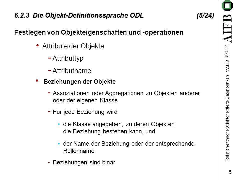RelationentheorieObjektorientierte Datenbanken AIFB SS2001 5 6.2.3 Die Objekt-Definitionssprache ODL (5/24) Festlegen von Objekteigenschaften und -operationen Attribute der Objekte - Attributtyp - Attributname Beziehungen der Objekte - Assoziationen oder Aggregationen zu Objekten anderer oder der eigenen Klasse - Für jede Beziehung wird die Klasse angegeben, zu deren Objekten die Beziehung bestehen kann, und der Name der Beziehung oder der entsprechende Rollenname - Beziehungen sind binär