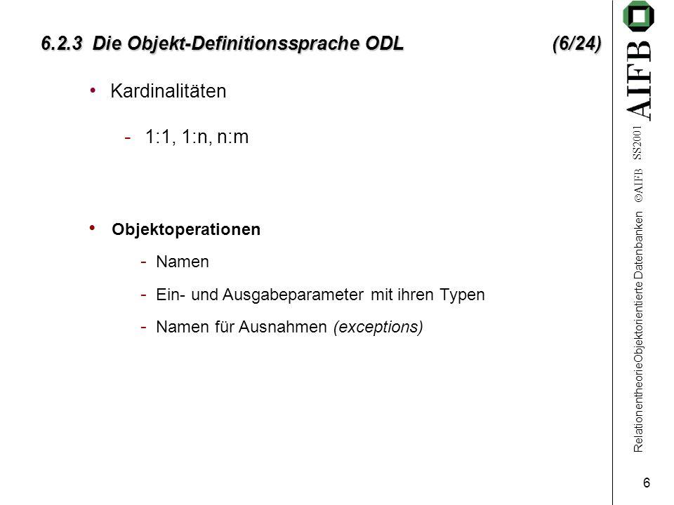 RelationentheorieObjektorientierte Datenbanken AIFB SS2001 6 6.2.3 Die Objekt-Definitionssprache ODL (6/24) Kardinalitäten - 1:1, 1:n, n:m Objektoperationen - Namen - Ein- und Ausgabeparameter mit ihren Typen - Namen für Ausnahmen (exceptions)