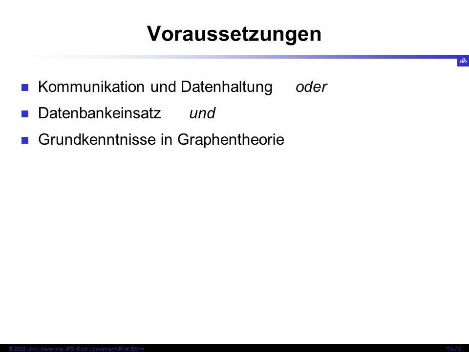 3 © 2006 Univ,Karlsruhe, IPD, Prof. Lockemann/Prof. BöhmTAV 0 Voraussetzungen Kommunikation und Datenhaltung oder Datenbankeinsatz und Grundkenntnisse