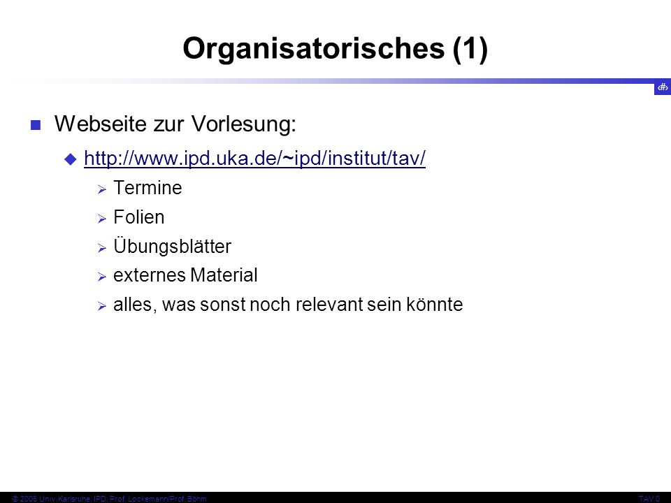 4 © 2006 Univ,Karlsruhe, IPD, Prof. Lockemann/Prof. BöhmTAV 0 Organisatorisches (1) Webseite zur Vorlesung: http://www.ipd.uka.de/~ipd/institut/tav/ T